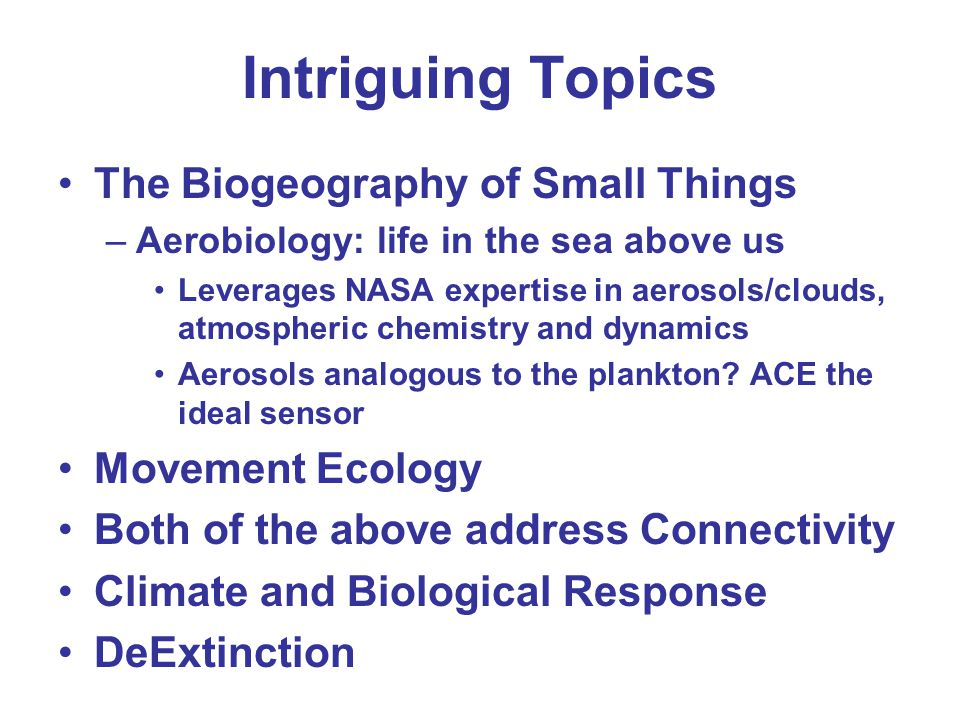 Intriguing Topics The Biogeography of Small Things –Aerobiology: life in the sea above us Leverages NASA expertise in aerosols/clouds, atmospheric che