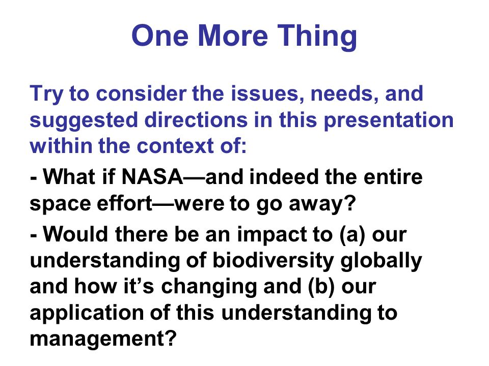 One More Thing Try to consider the issues, needs, and suggested directions in this presentation within the context of: - What if NASA—and indeed the e