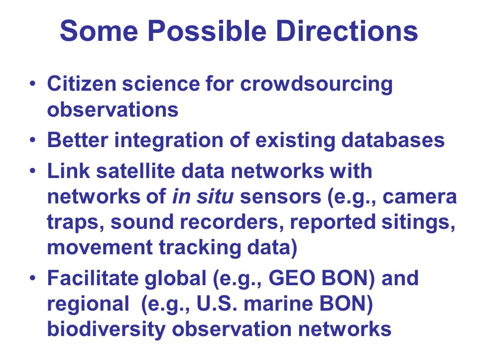 Some Possible Directions Citizen science for crowdsourcing observations Better integration of existing databases Link satellite data networks with net