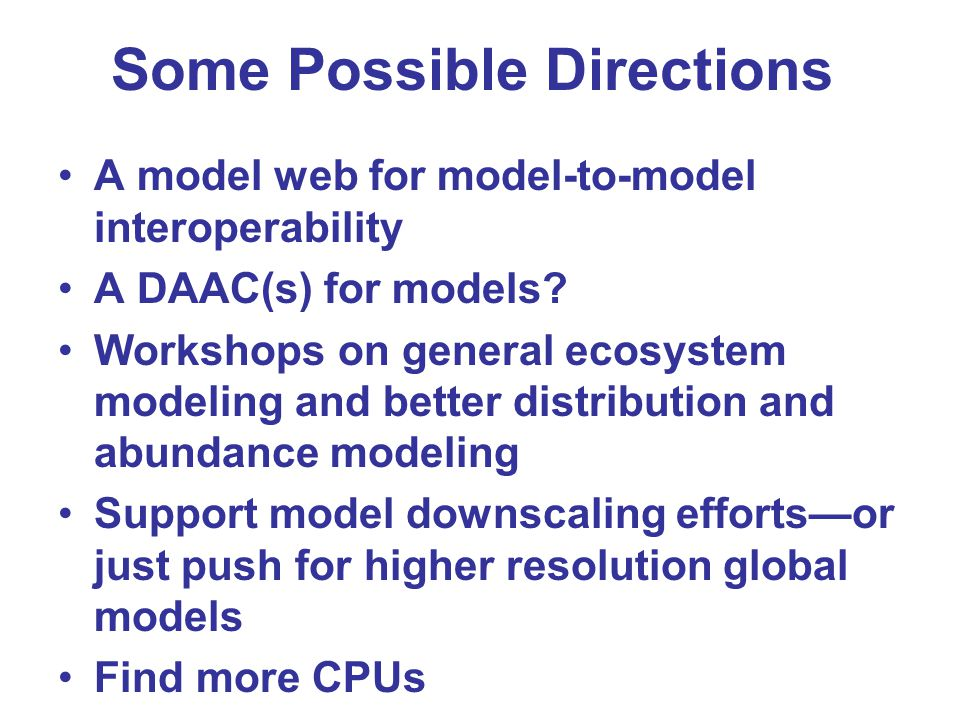 Some Possible Directions A model web for model-to-model interoperability A DAAC(s) for models? Workshops on general ecosystem modeling and better dist