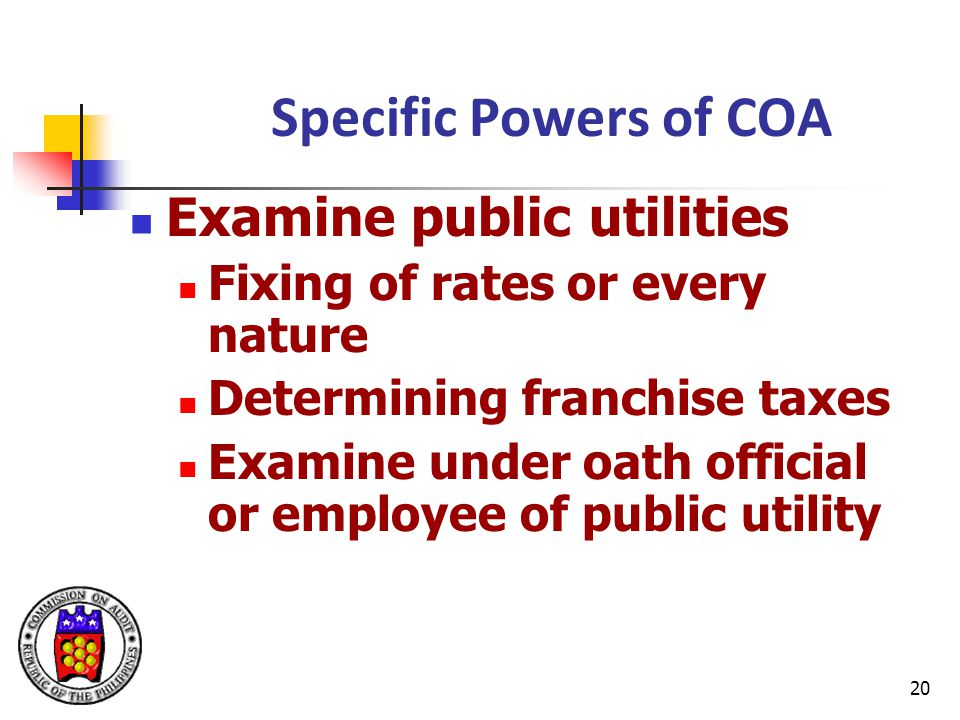 20 Specific Powers of COA Examine public utilities Fixing of rates or every nature Determining franchise taxes Examine under oath official or employee of public utility