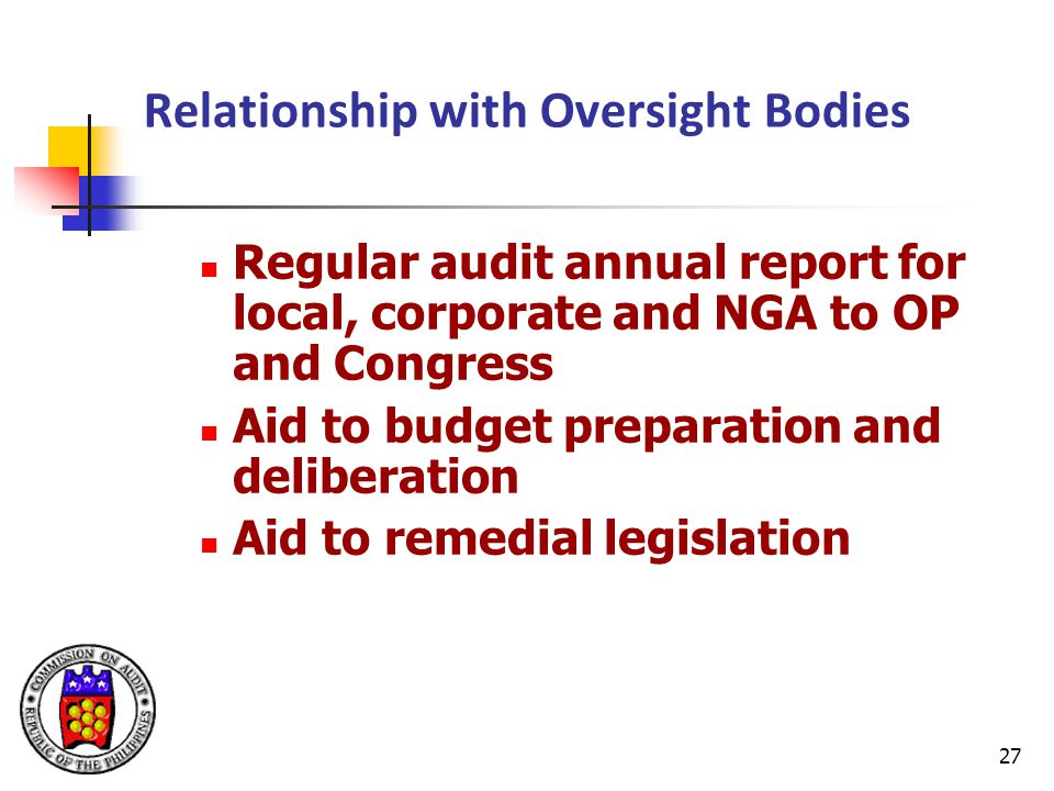 27 Relationship with Oversight Bodies Regular audit annual report for local, corporate and NGA to OP and Congress Aid to budget preparation and deliberation Aid to remedial legislation
