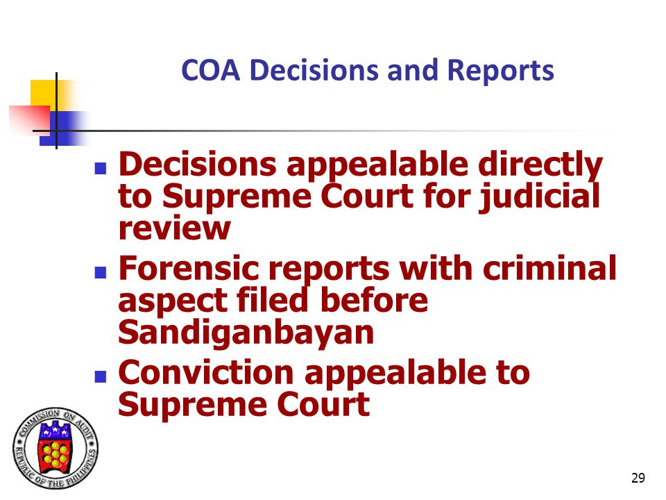 29 COA Decisions and Reports Decisions appealable directly to Supreme Court for judicial review Forensic reports with criminal aspect filed before Sandiganbayan Conviction appealable to Supreme Court