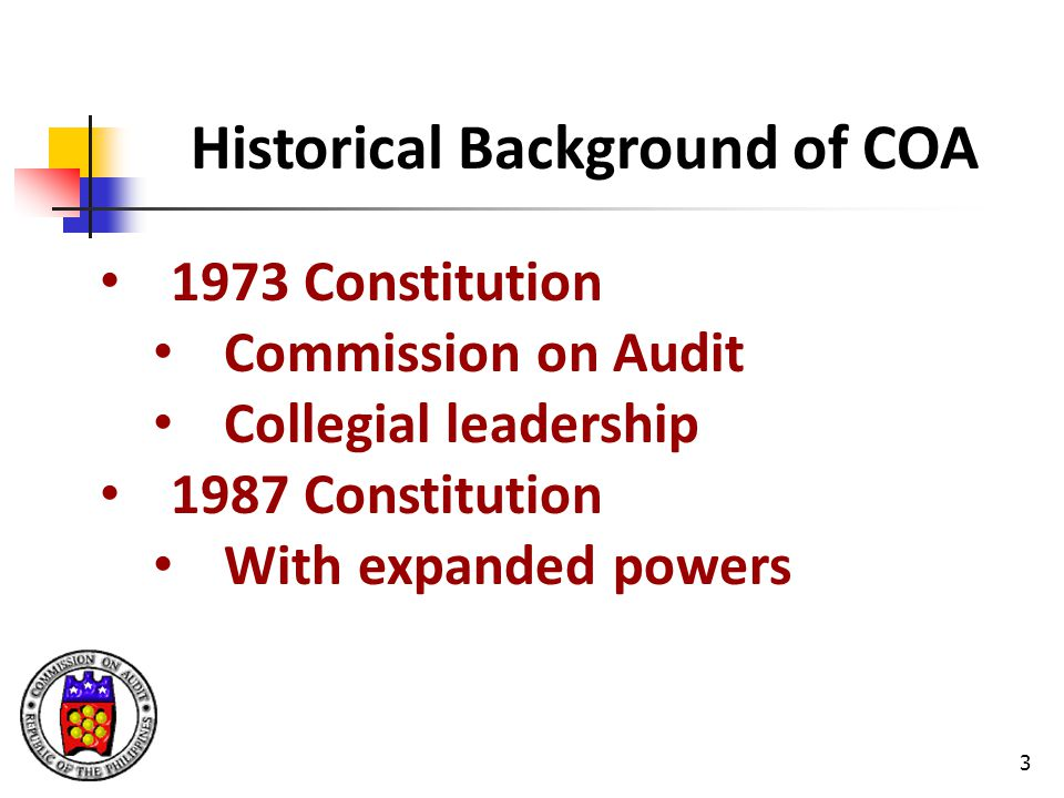 3 Historical Background of COA 1973 Constitution Commission on Audit Collegial leadership 1987 Constitution With expanded powers