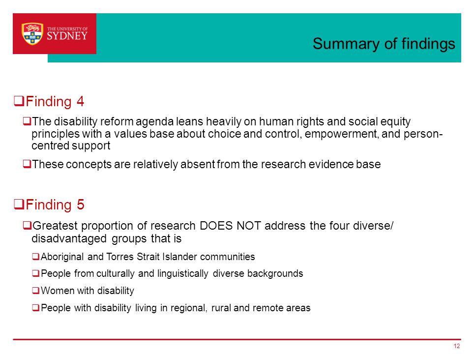 Summary of findings  Finding 4  The disability reform agenda leans heavily on human rights and social equity principles with a values base about choice and control, empowerment, and person- centred support  These concepts are relatively absent from the research evidence base  Finding 5  Greatest proportion of research DOES NOT address the four diverse/ disadvantaged groups that is  Aboriginal and Torres Strait Islander communities  People from culturally and linguistically diverse backgrounds  Women with disability  People with disability living in regional, rural and remote areas 12