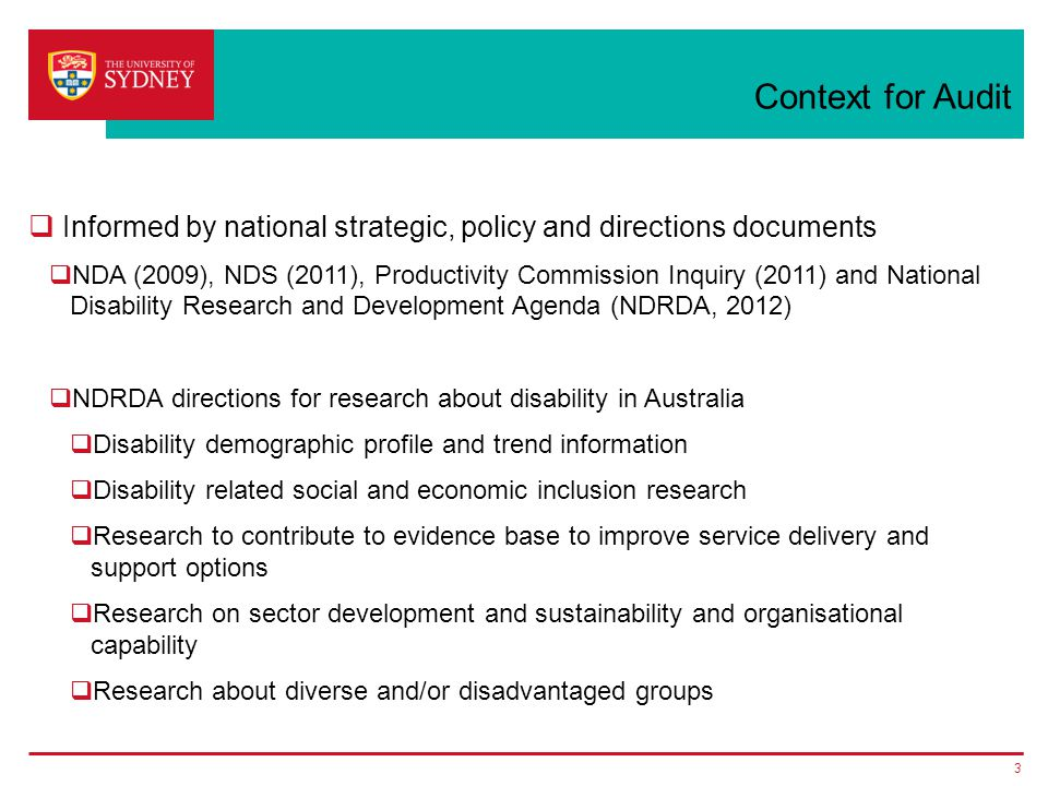 Context for Audit  Informed by national strategic, policy and directions documents  NDA (2009), NDS (2011), Productivity Commission Inquiry (2011) and National Disability Research and Development Agenda (NDRDA, 2012)  NDRDA directions for research about disability in Australia  Disability demographic profile and trend information  Disability related social and economic inclusion research  Research to contribute to evidence base to improve service delivery and support options  Research on sector development and sustainability and organisational capability  Research about diverse and/or disadvantaged groups 3