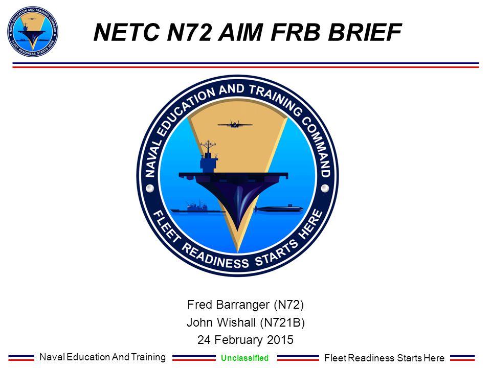 Naval Education And Training Unclassified Fleet Readiness Starts Here NETC N72 AIM FRB BRIEF Fred Barranger (N72) John Wishall (N721B) 24 February 201