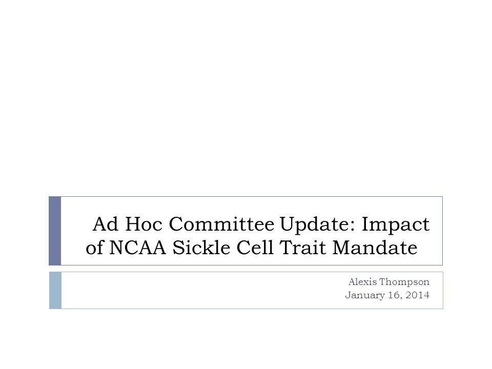 Ad Hoc Committee Update: Impact of NCAA Sickle Cell Trait Mandate Alexis Thompson January 16, 2014