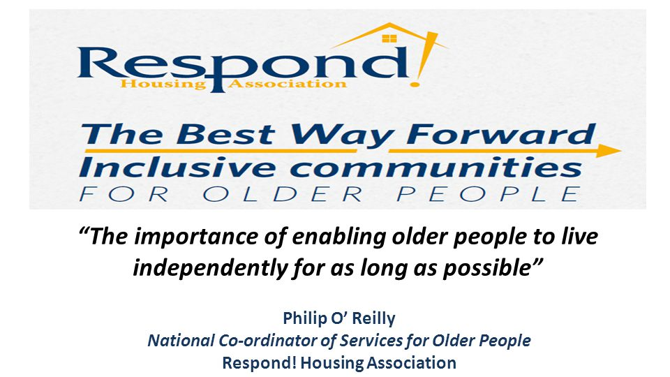 "Philip O' Reilly National Co-ordinator of Services for Older People Respond! Housing Association ""The importance of enabling older people to live inde"
