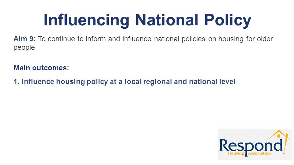 Influencing National Policy Aim 9: To continue to inform and influence national policies on housing for older people Main outcomes: 1. Influence housi