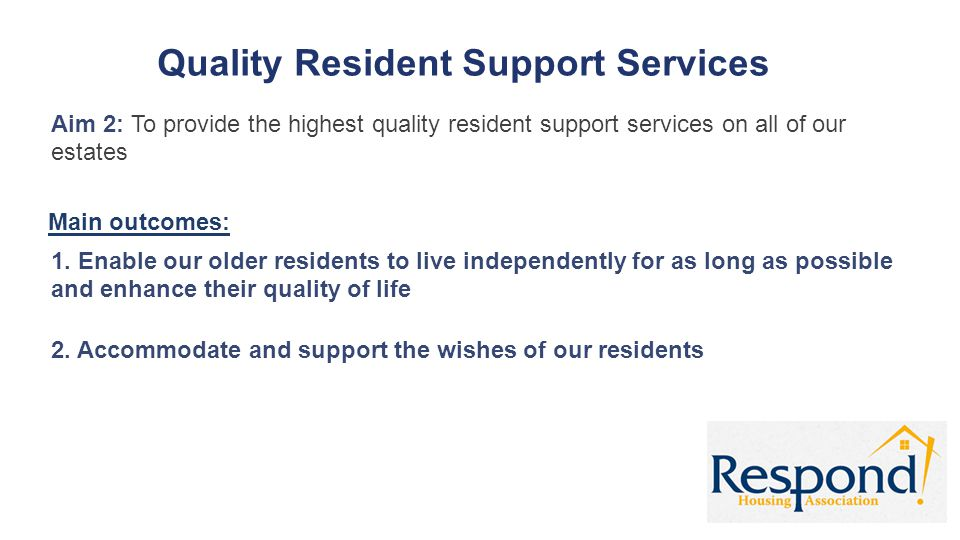 Quality Resident Support Services Aim 2: To provide the highest quality resident support services on all of our estates Main outcomes: 1. Enable our o