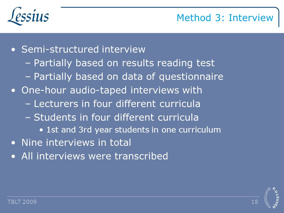 Method 3: Interview Semi-structured interview –Partially based on results reading test –Partially based on data of questionnaire One-hour audio-taped interviews with –Lecturers in four different curricula –Students in four different curricula 1st and 3rd year students in one curriculum Nine interviews in total All interviews were transcribed TBLT 2009 18