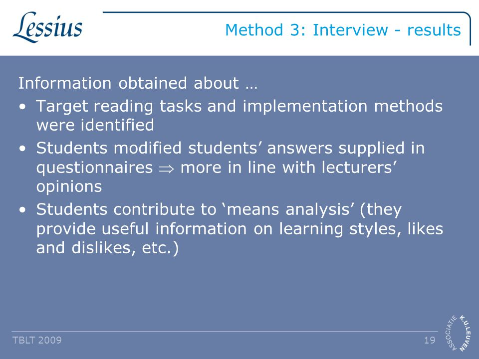 Method 3: Interview - results Information obtained about … Target reading tasks and implementation methods were identified Students modified students' answers supplied in questionnaires  more in line with lecturers' opinions Students contribute to 'means analysis' (they provide useful information on learning styles, likes and dislikes, etc.) TBLT 2009 19
