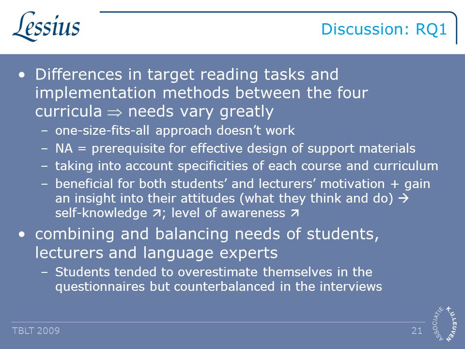 Discussion: RQ1 Differences in target reading tasks and implementation methods between the four curricula  needs vary greatly –one-size-fits-all approach doesn't work –NA = prerequisite for effective design of support materials –taking into account specificities of each course and curriculum –beneficial for both students' and lecturers' motivation + gain an insight into their attitudes (what they think and do)  self-knowledge  ; level of awareness  combining and balancing needs of students, lecturers and language experts –Students tended to overestimate themselves in the questionnaires but counterbalanced in the interviews TBLT 2009 21
