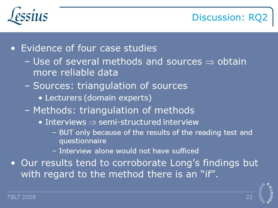 Discussion: RQ2 TBLT 2009 22 Evidence of four case studies –Use of several methods and sources  obtain more reliable data –Sources: triangulation of sources Lecturers (domain experts) –Methods: triangulation of methods Interviews  semi-structured interview –BUT only because of the results of the reading test and questionnaire –Interview alone would not have sufficed Our results tend to corroborate Long's findings but with regard to the method there is an if .
