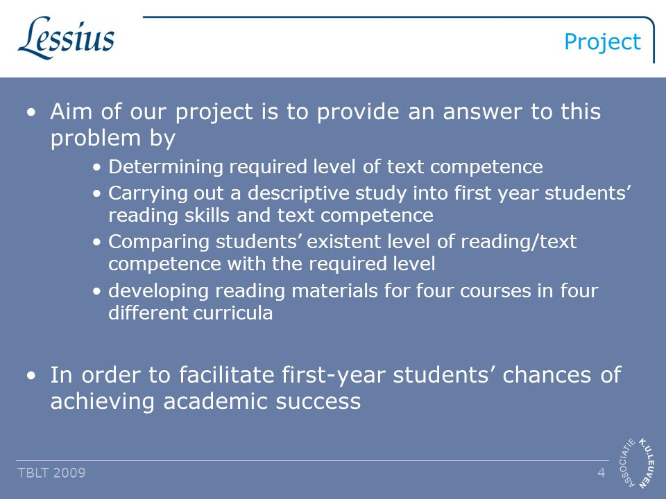 Project Aim of our project is to provide an answer to this problem by Determining required level of text competence Carrying out a descriptive study into first year students' reading skills and text competence Comparing students' existent level of reading/text competence with the required level developing reading materials for four courses in four different curricula In order to facilitate first-year students' chances of achieving academic success TBLT 2009 4