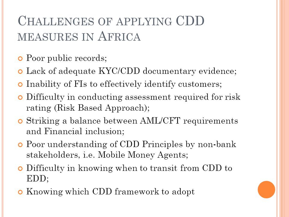 C HALLENGES OF APPLYING CDD MEASURES IN A FRICA Poor public records; Lack of adequate KYC/CDD documentary evidence; Inability of FIs to effectively identify customers; Difficulty in conducting assessment required for risk rating (Risk Based Approach); Striking a balance between AML/CFT requirements and Financial inclusion; Poor understanding of CDD Principles by non-bank stakeholders, i.e.