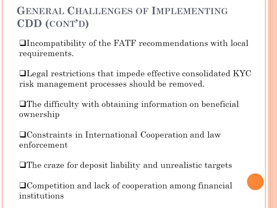 G ENERAL C HALLENGES OF I MPLEMENTING CDD ( CONT ' D )  Incompatibility of the FATF recommendations with local requirements.