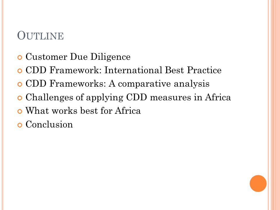 O UTLINE Customer Due Diligence CDD Framework: International Best Practice CDD Frameworks: A comparative analysis Challenges of applying CDD measures in Africa What works best for Africa Conclusion