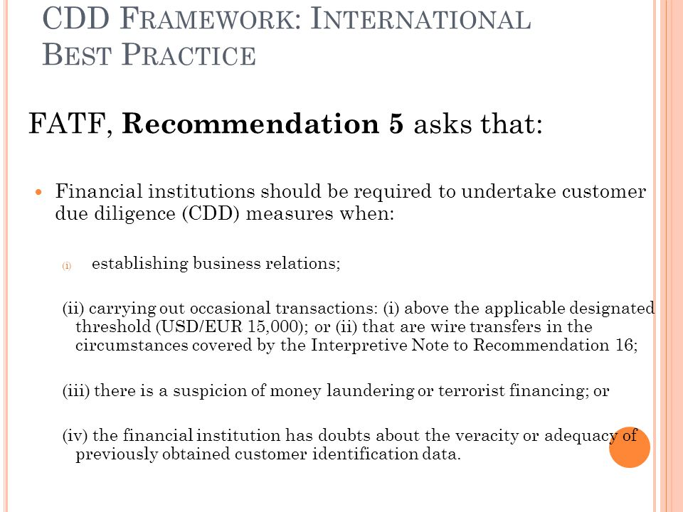 CDD F RAMEWORK : I NTERNATIONAL B EST P RACTICE FATF, Recommendation 5 asks that: Financial institutions should be required to undertake customer due diligence (CDD) measures when: (i) establishing business relations; (ii) carrying out occasional transactions: (i) above the applicable designated threshold (USD/EUR 15,000); or (ii) that are wire transfers in the circumstances covered by the Interpretive Note to Recommendation 16; (iii) there is a suspicion of money laundering or terrorist financing; or (iv) the financial institution has doubts about the veracity or adequacy of previously obtained customer identification data.
