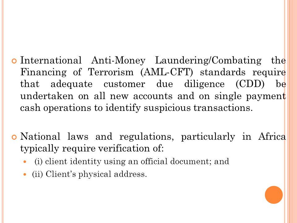 International Anti-Money Laundering/Combating the Financing of Terrorism (AML-CFT) standards require that adequate customer due diligence (CDD) be undertaken on all new accounts and on single payment cash operations to identify suspicious transactions.