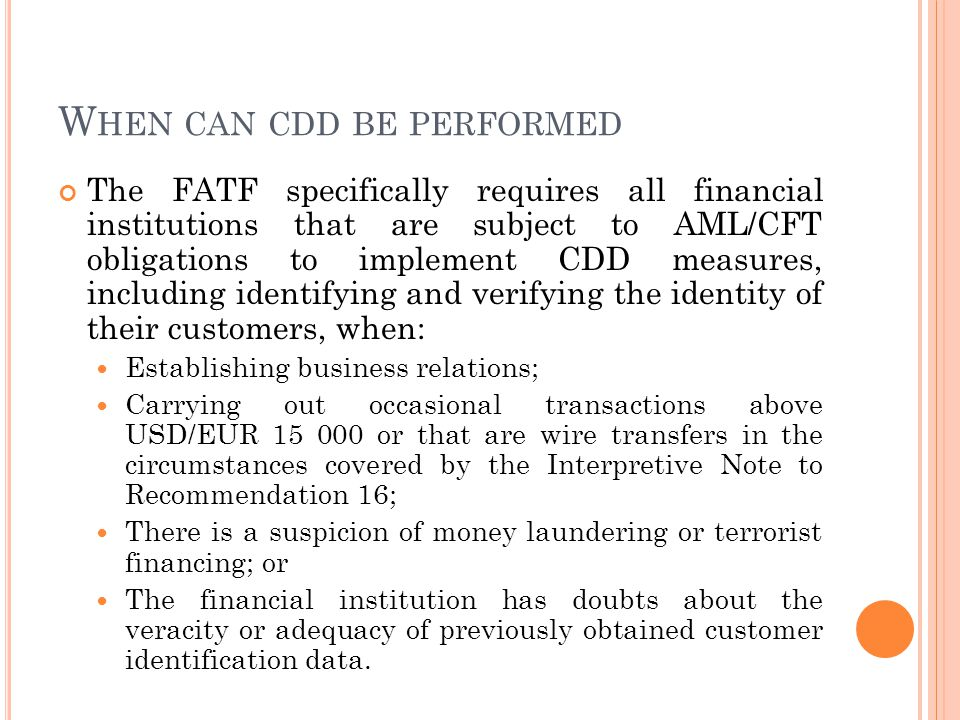 W HEN CAN CDD BE PERFORMED The FATF specifically requires all financial institutions that are subject to AML/CFT obligations to implement CDD measures, including identifying and verifying the identity of their customers, when: Establishing business relations; Carrying out occasional transactions above USD/EUR 15 000 or that are wire transfers in the circumstances covered by the Interpretive Note to Recommendation 16; There is a suspicion of money laundering or terrorist financing; or The financial institution has doubts about the veracity or adequacy of previously obtained customer identification data.