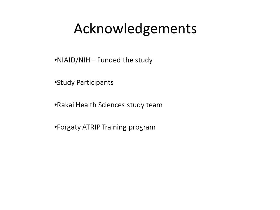 Acknowledgements NIAID/NIH – Funded the study Study Participants Rakai Health Sciences study team Forgaty ATRIP Training program