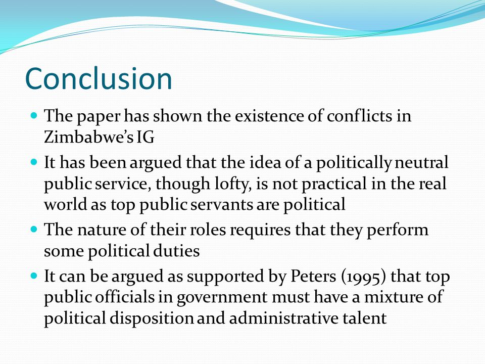 Conclusion The paper has shown the existence of conflicts in Zimbabwe's IG It has been argued that the idea of a politically neutral public service, though lofty, is not practical in the real world as top public servants are political The nature of their roles requires that they perform some political duties It can be argued as supported by Peters (1995) that top public officials in government must have a mixture of political disposition and administrative talent
