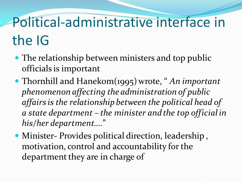 Political-administrative interface in the IG The relationship between ministers and top public officials is important Thornhill and Hanekom(1995) wrote, An important phenomenon affecting the administration of public affairs is the relationship between the political head of a state department – the minister and the top official in his/her department…. Minister- Provides political direction, leadership, motivation, control and accountability for the department they are in charge of