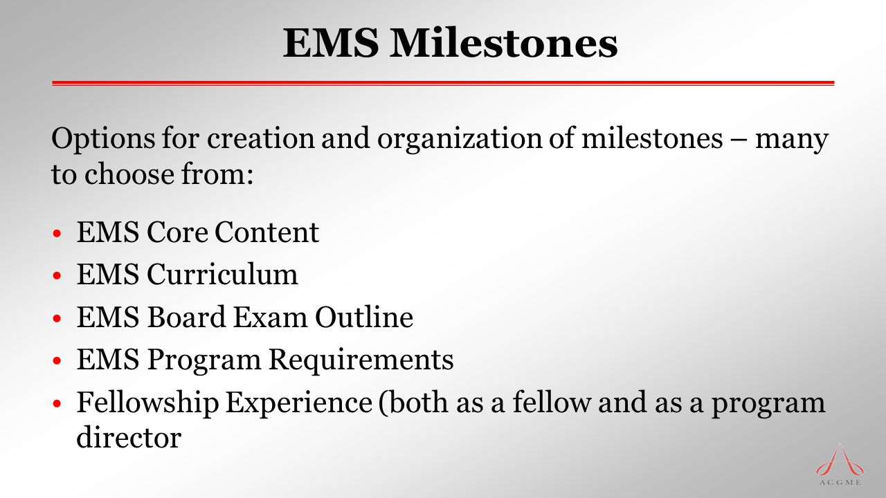 EMS Milestones Options for creation and organization of milestones – many to choose from: EMS Core Content EMS Curriculum EMS Board Exam Outline EMS P