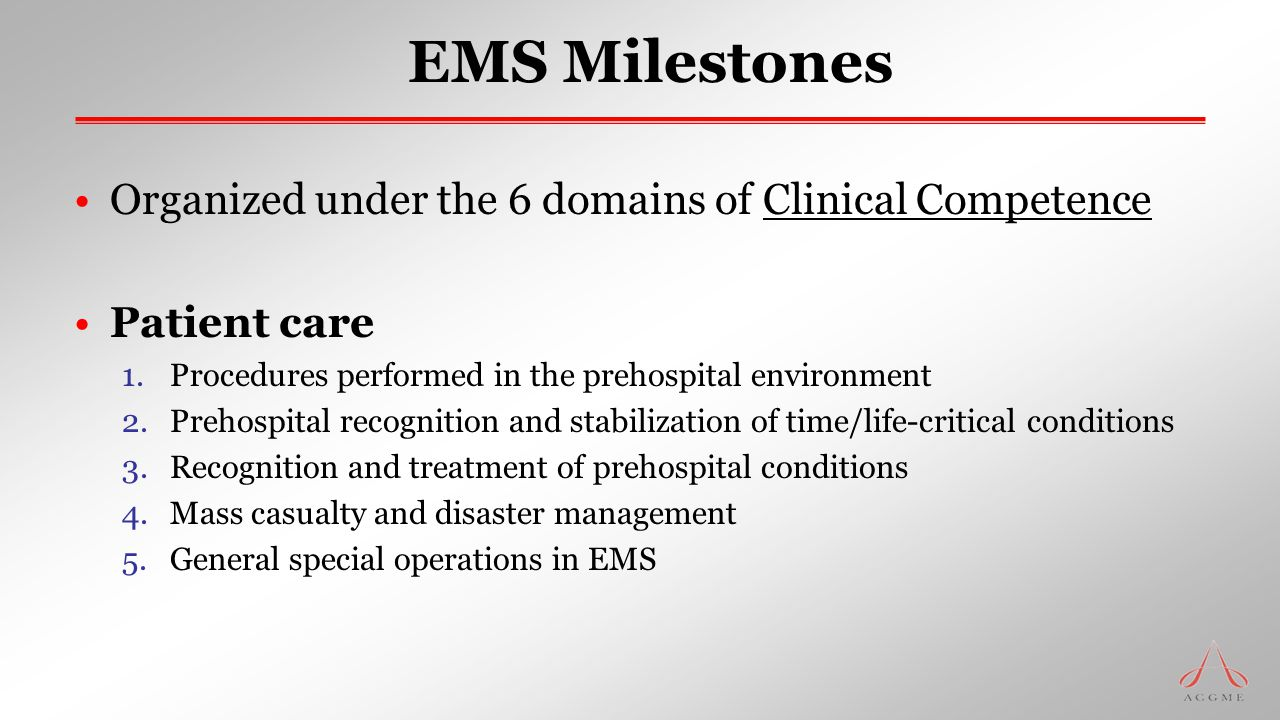EMS Milestones Organized under the 6 domains of Clinical Competence Patient care 1.Procedures performed in the prehospital environment 2.Prehospital r