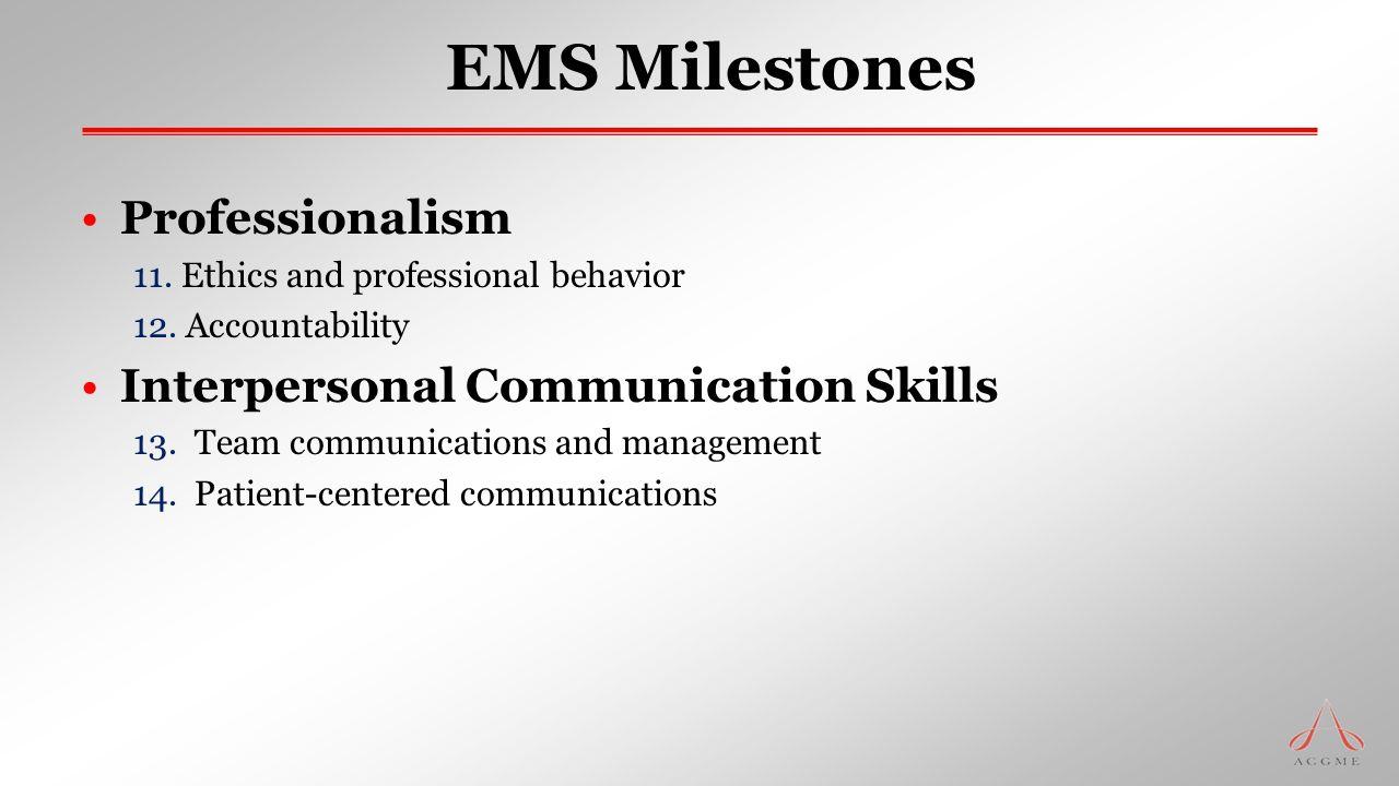 EMS Milestones Professionalism 11. Ethics and professional behavior 12. Accountability Interpersonal Communication Skills 13. Team communications and