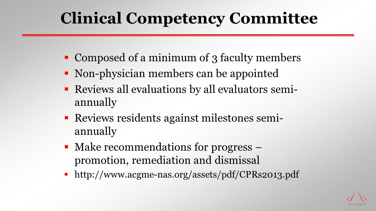 Clinical Competency Committee  Composed of a minimum of 3 faculty members  Non-physician members can be appointed  Reviews all evaluations by all e