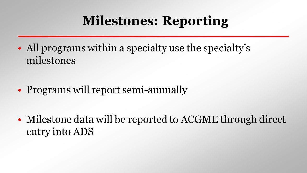 Milestones: Reporting All programs within a specialty use the specialty's milestones Programs will report semi-annually Milestone data will be reporte