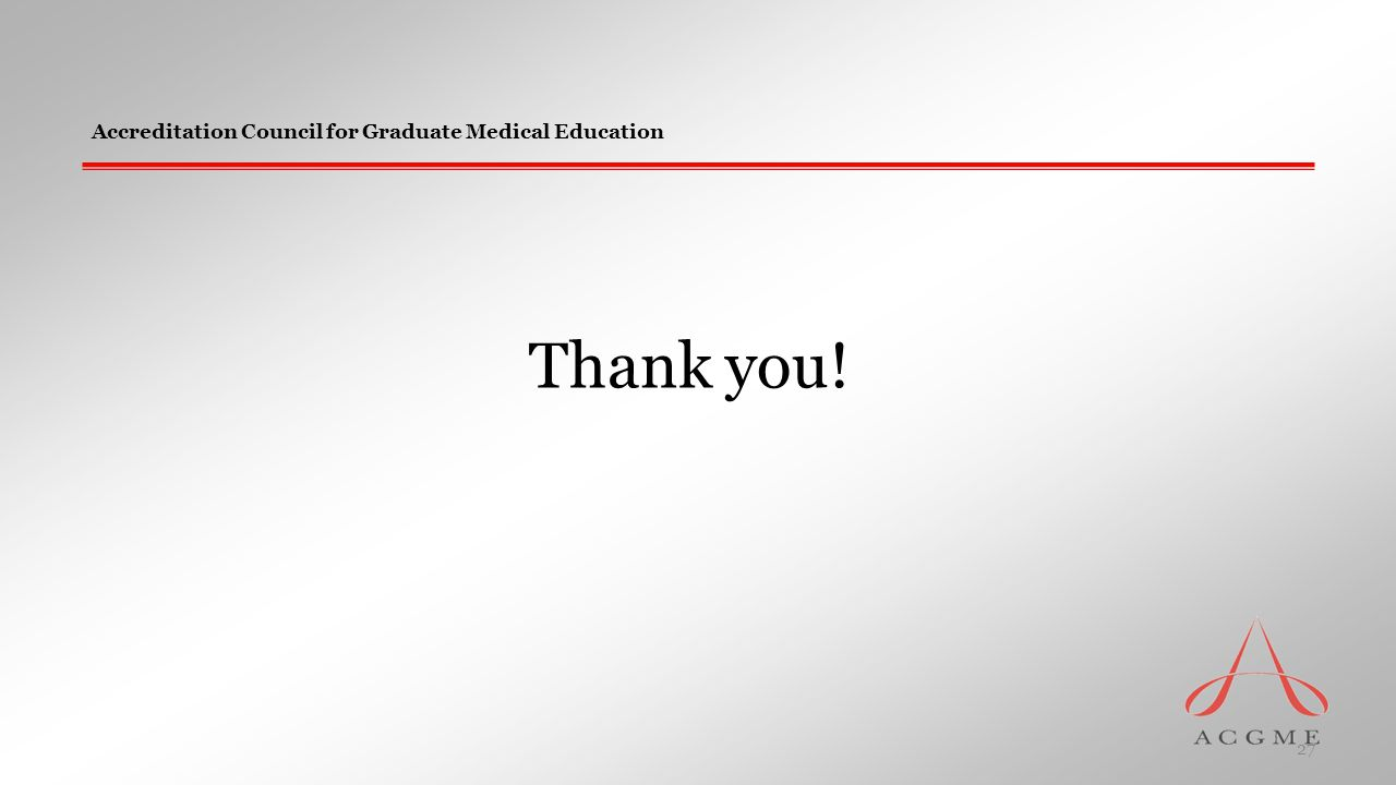 Accreditation Council for Graduate Medical Education Thank you! 27
