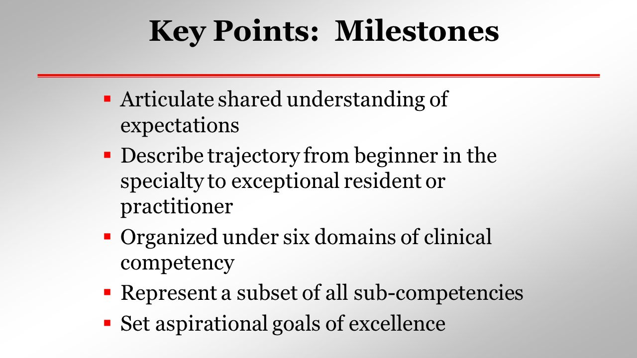 Milestones: Why Fulfill the promise of the Outcome Project: Increased use of educational outcome data in accreditation ACGME accountability to public Support the educational process