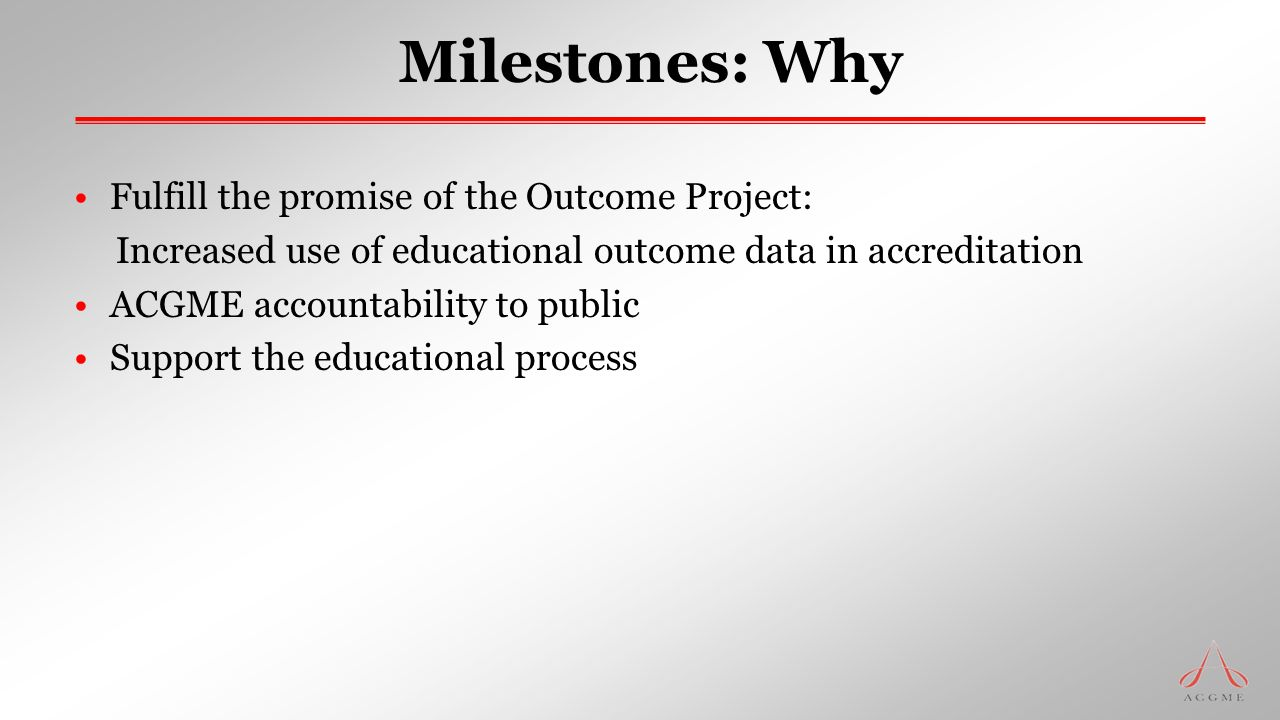 Milestones: Why Fulfill the promise of the Outcome Project: Increased use of educational outcome data in accreditation ACGME accountability to public