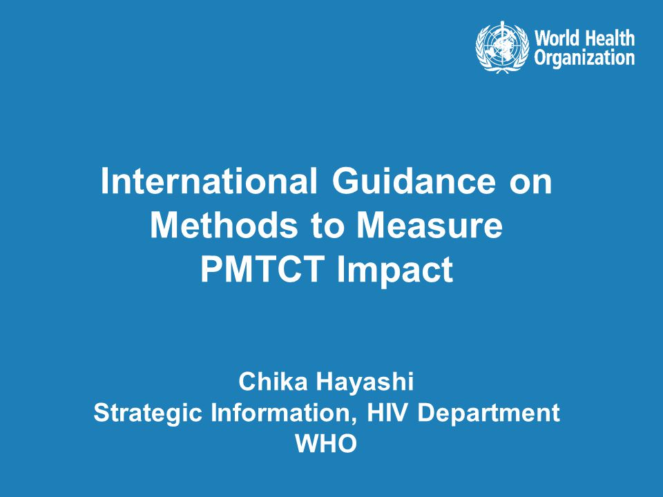 International Guidance on Methods to Measure PMTCT Impact Chika Hayashi Strategic Information, HIV Department WHO