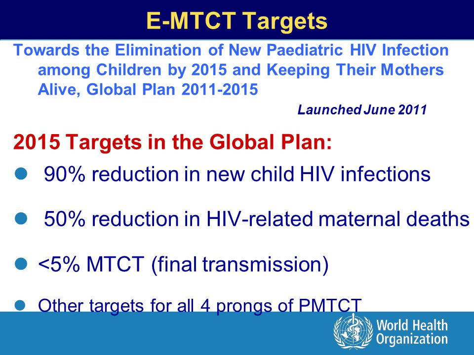 Towards the Elimination of New Paediatric HIV Infection among Children by 2015 and Keeping Their Mothers Alive, Global Plan 2011-2015 Launched June 2011 2015 Targets in the Global Plan: 90% reduction in new child HIV infections 50% reduction in HIV-related maternal deaths <5% MTCT (final transmission) Other targets for all 4 prongs of PMTCT E-MTCT Targets