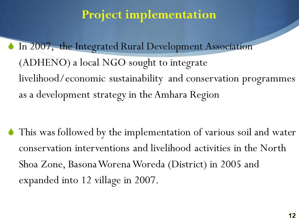 12 Project implementation  In 2007, the Integrated Rural Development Association (ADHENO) a local NGO sought to integrate livelihood/economic sustainability and conservation programmes as a development strategy in the Amhara Region  This was followed by the implementation of various soil and water conservation interventions and livelihood activities in the North Shoa Zone, Basona Worena Woreda (District) in 2005 and expanded into 12 village in 2007.