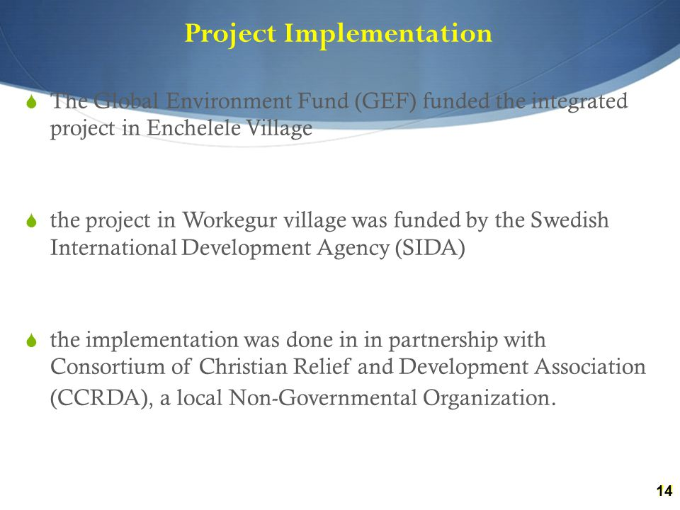 14 Project Implementation  The Global Environment Fund (GEF) funded the integrated project in Enchelele Village  the project in Workegur village was funded by the Swedish International Development Agency (SIDA)  the implementation was done in in partnership with Consortium of Christian Relief and Development Association (CCRDA), a local Non-Governmental Organization.