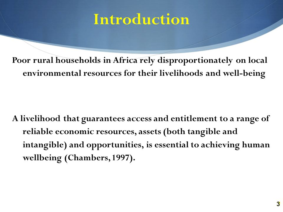 33 Introduction Poor rural households in Africa rely disproportionately on local environmental resources for their livelihoods and well-being A livelihood that guarantees access and entitlement to a range of reliable economic resources, assets (both tangible and intangible) and opportunities, is essential to achieving human wellbeing (Chambers, 1997).