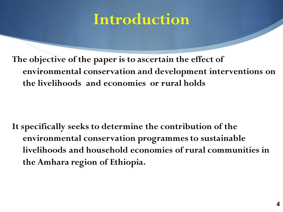 44 Introduction The objective of the paper is to ascertain the effect of environmental conservation and development interventions on the livelihoods and economies or rural holds It specifically seeks to determine the contribution of the environmental conservation programmes to sustainable livelihoods and household economies of rural communities in the Amhara region of Ethiopia.