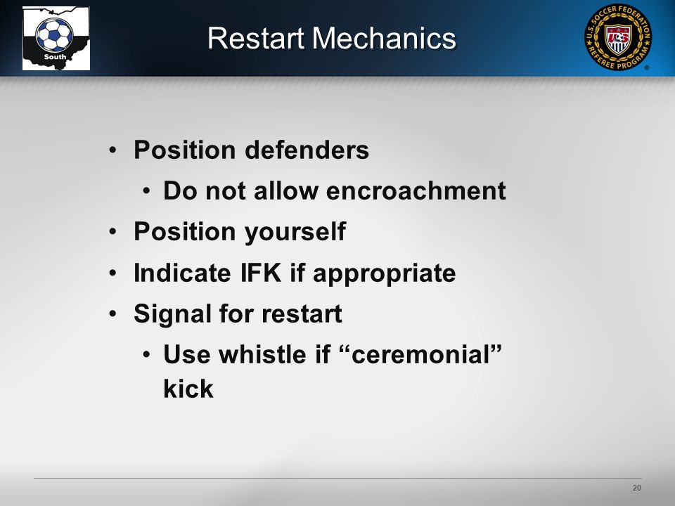 19 Restart Mechanics Opponents must retire 10 yards with one exception, if they're between goalposts and on the goal line.