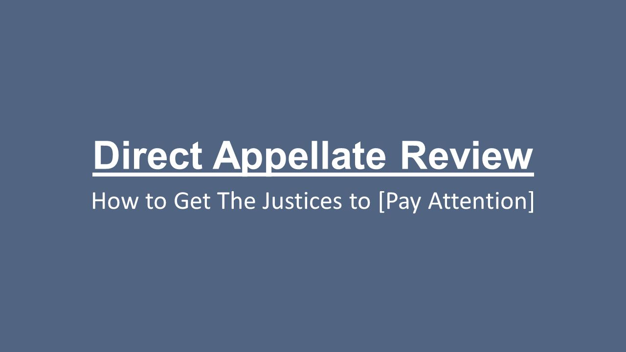 Direct Appellate Review How to Get The Justices to [Pay Attention]