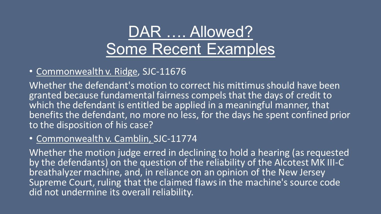 DAR …. Allowed? Some Recent Examples Commonwealth v. Ridge, SJC-11676 Whether the defendant's motion to correct his mittimus should have been granted