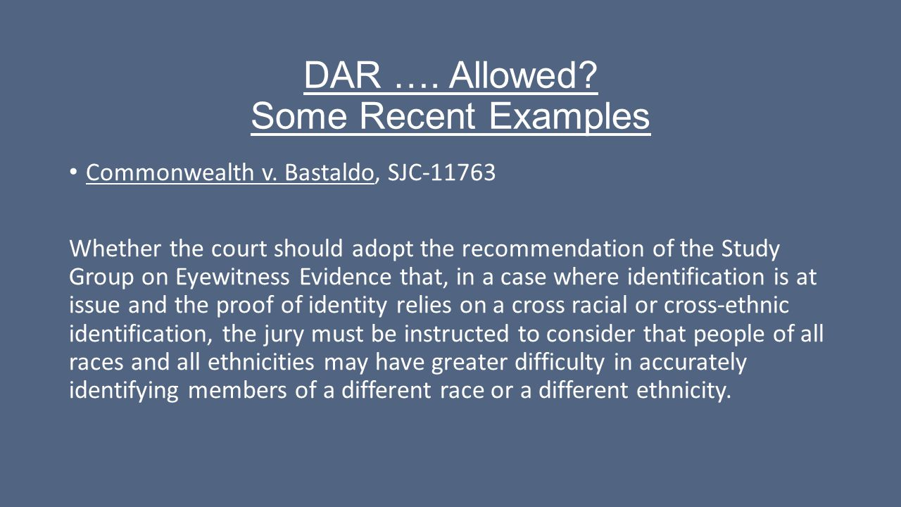 DAR …. Allowed? Some Recent Examples Commonwealth v. Bastaldo, SJC-11763 Whether the court should adopt the recommendation of the Study Group on Eyewi