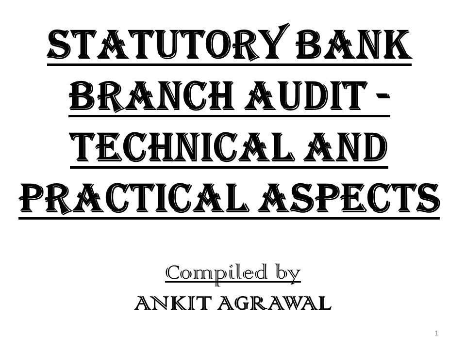 Statutory Bank Branch Audit - Technical and Practical Aspects Compiled by ANKIT AGRAWAL 1