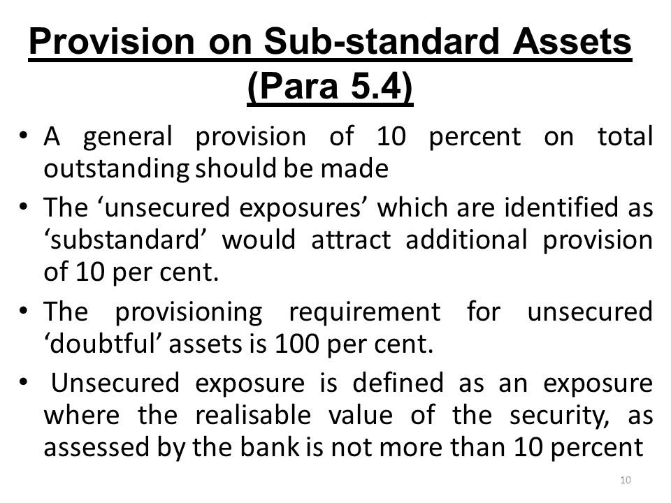 10 Provision on Sub-standard Assets (Para 5.4) A general provision of 10 percent on total outstanding should be made The 'unsecured exposures' which are identified as 'substandard' would attract additional provision of 10 per cent.