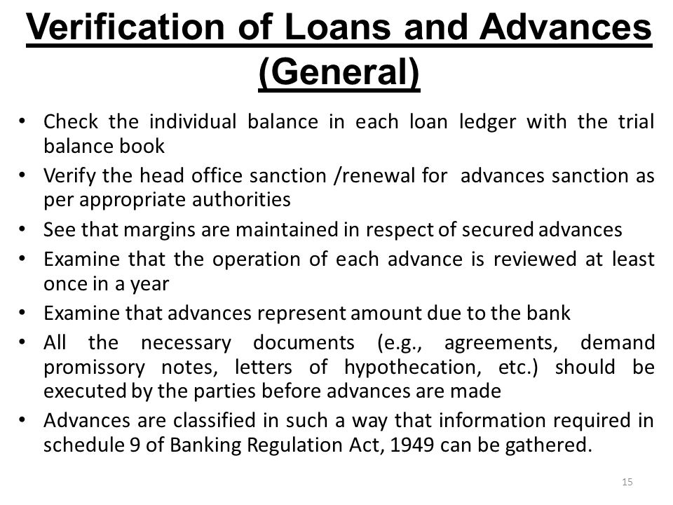 15 Verification of Loans and Advances (General) Check the individual balance in each loan ledger with the trial balance book Verify the head office sanction /renewal for advances sanction as per appropriate authorities See that margins are maintained in respect of secured advances Examine that the operation of each advance is reviewed at least once in a year Examine that advances represent amount due to the bank All the necessary documents (e.g., agreements, demand promissory notes, letters of hypothecation, etc.) should be executed by the parties before advances are made Advances are classified in such a way that information required in schedule 9 of Banking Regulation Act, 1949 can be gathered.